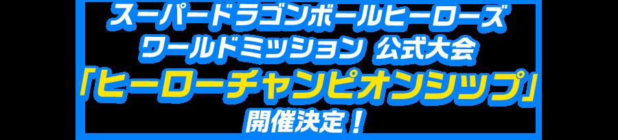 スーパードラゴンボールヒーローズ ワールドミッション公式大会「ヒーローチャンピオンシップ」開催決定!